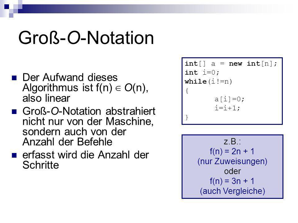 Groß-O-Notation int[] a = new int[n]; int i=0; while(i!=n) { a[i]=0; i=i+1; } Der Aufwand dieses Algorithmus ist f(n) ∈ O(n), also linear.